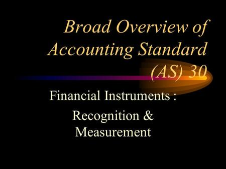Broad Overview of Accounting Standard (AS) 30 Financial Instruments : Recognition & Measurement.