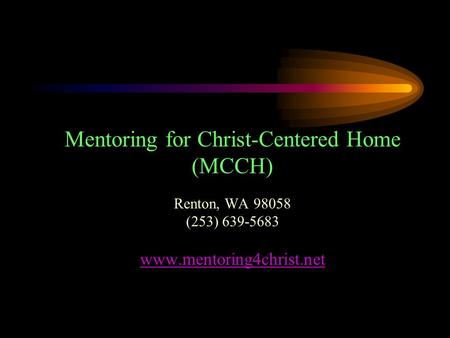 Mentoring for Christ-Centered Home (MCCH) Renton, WA 98058 (253) 639-5683 www.mentoring4christ.net.