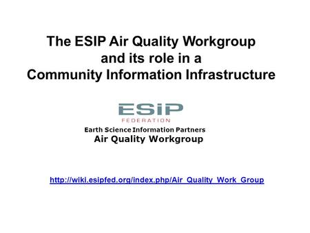 Air Quality Workgroup Earth Science Information Partners The ESIP Air Quality Workgroup and its role in a Community Information Infrastructure