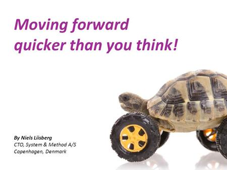 Moving forward quicker than you think! By Niels Liisberg CTO, System & Method A/S Copenhagen, Denmark.