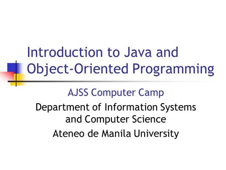 Introduction to Java and Object-Oriented Programming AJSS Computer Camp Department of Information Systems and Computer Science Ateneo de Manila University.