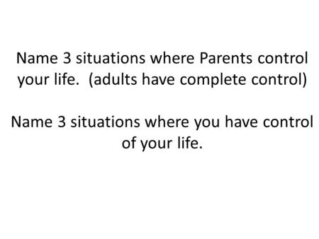 Name 3 situations where Parents control your life. (adults have complete control) Name 3 situations where you have control of your life.