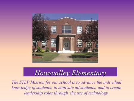 Howevalley Elementary The STLP Mission for our school is to advance the individual knowledge of students; to motivate all students; and to create leadership.