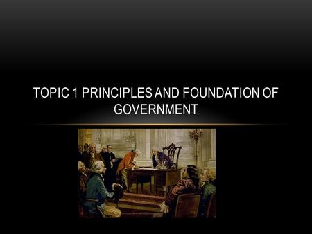 TOPIC 1 PRINCIPLES AND FOUNDATION OF GOVERNMENT. THE FUNCTIONS OF GOVERNMENT Government is an institution in which leaders use power to make and enforce.