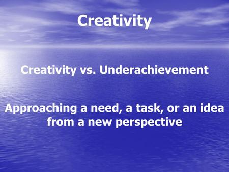 Creativity Creativity vs. Underachievement Approaching a need, a task, or an idea from a new perspective.