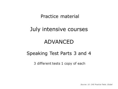 Practice material July intensive courses ADVANCED Speaking Test Parts 3 and 4 3 different tests 1 copy of each Source: 10 CAE Practice Tests. Global.