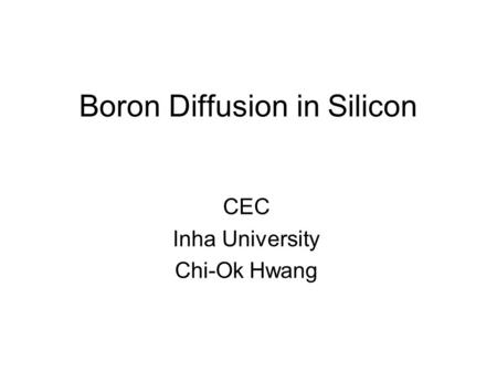 Boron Diffusion in Silicon CEC Inha University Chi-Ok Hwang.