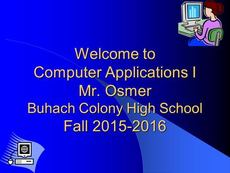 Welcome to Computer Applications I Mr. Osmer Buhach Colony High School Fall 2015-2016.