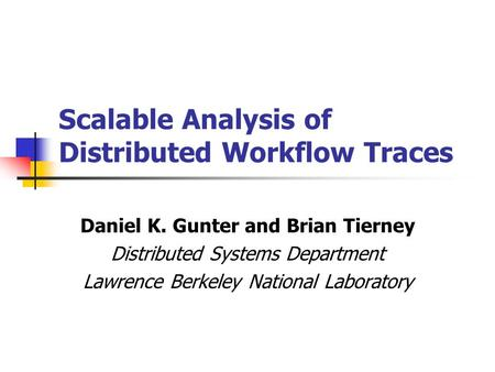 Scalable Analysis of Distributed Workflow Traces Daniel K. Gunter and Brian Tierney Distributed Systems Department Lawrence Berkeley National Laboratory.