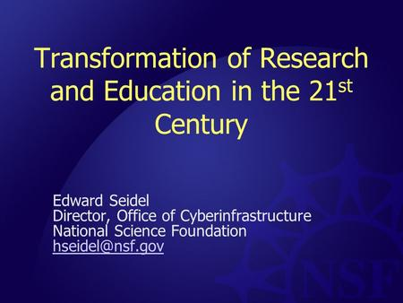 Transformation of Research and Education in the 21 st Century Edward Seidel Director, Office of Cyberinfrastructure National Science Foundation