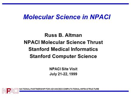 NATIONAL PARTNERSHIP FOR ADVANCED COMPUTATIONAL INFRASTRUCTURE Molecular Science in NPACI Russ B. Altman NPACI Molecular Science Thrust Stanford Medical.