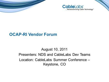 OCAP-RI Vendor Forum August 10, 2011 Presenters: NDS and CableLabs Dev Teams Location: CableLabs Summer Conference – Keystone, CO.