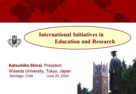 Katsuhiko Shirai, President Waseda University, Tokyo, Japan Santiago, Chile June 25, 2004 International Initiatives in Education and Research.