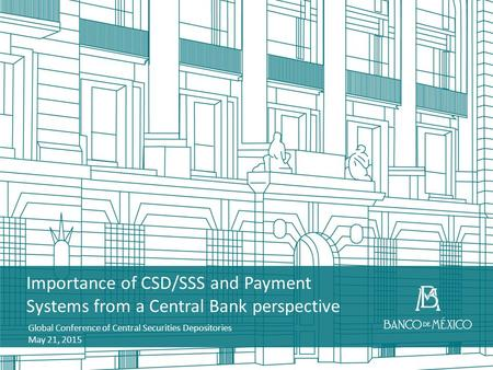 Importance of CSD/SSS and Payment Systems from a Central Bank perspective Global Conference of Central Securities Depositories May 21, 2015.