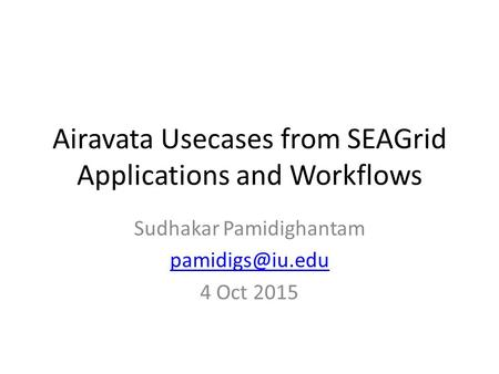 Airavata Usecases from SEAGrid Applications and Workflows Sudhakar Pamidighantam 4 Oct 2015.