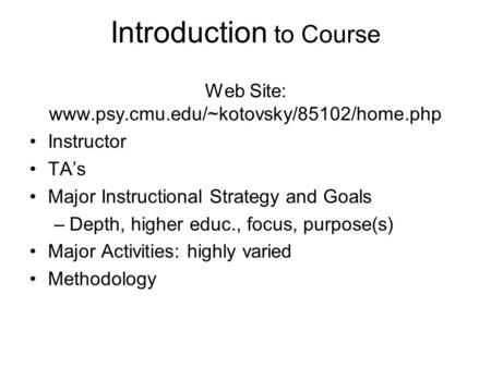 Introduction to Course Web Site: www.psy.cmu.edu/~kotovsky/85102/home.php Instructor TA's Major Instructional Strategy and Goals –Depth, higher educ.,