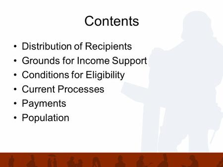 Contents Distribution of Recipients Grounds for Income Support Conditions for Eligibility Current Processes Payments Population.
