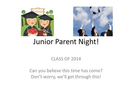 Junior Parent Night! CLASS OF 2014 Can you believe this time has come? Don't worry, we'll get through this!