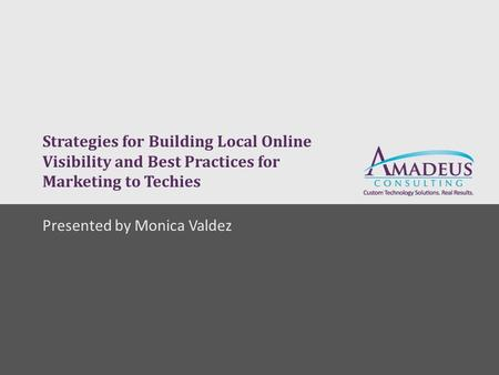 Strategies for Building Local Online Visibility and Best Practices for Marketing to Techies Presented by Monica Valdez.
