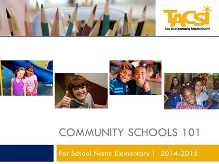 COMMUNITY SCHOOLS 101 For School Name Elementary | 2014-2015.
