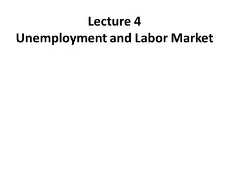 Lecture 4 Unemployment and Labor Market. UNEMPLOYMENT Under 16 years (70.5 Million) A distribution of Total Population to Labor Force, Employment, and.