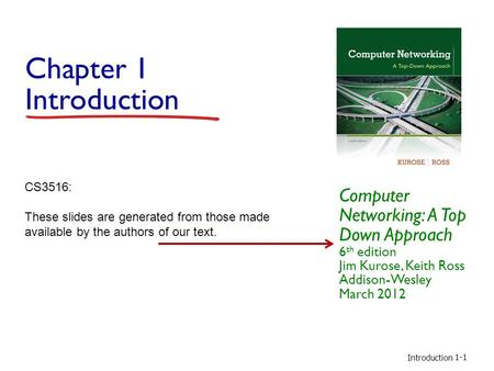 Introduction 1-1 Chapter 1 Introduction Computer Networking: A Top Down Approach 6 th edition Jim Kurose, Keith Ross Addison-Wesley March 2012 CS3516: