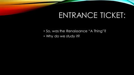 "ENTRANCE TICKET: So, was the Renaissance ""A Thing""? Why do we study it?"