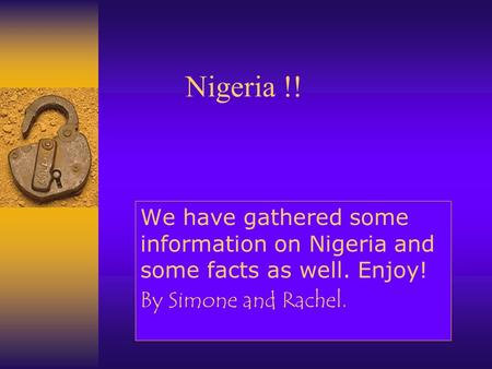 Nigeria !! We have gathered some information on Nigeria and some facts as well. Enjoy! By Simone and Rachel.