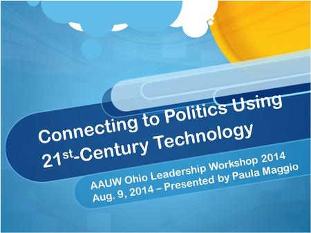 Connecting to Politics Using 21 st -Century Technology AAUW Ohio Leadership Workshop 2014 Aug. 9, 2014 – Presented by Paula Maggio.
