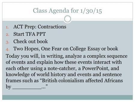 Class Agenda for 1/30/15 1. ACT Prep: Contractions 2. Start TFA PPT 3. Check out book 4. Two Hopes, One Fear on College Essay or book Today you will, in.