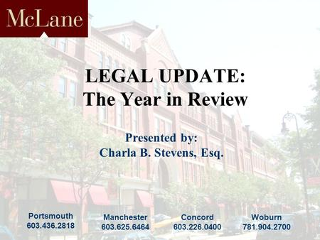 Portsmouth 603.436.2818 Concord 603.226.0400 Manchester 603.625.6464 Woburn 781.904.2700 LEGAL UPDATE: The Year in Review Presented by: Charla B. Stevens,
