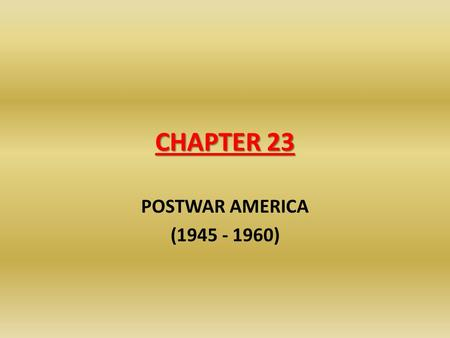 CHAPTER 23 POSTWAR AMERICA (1945 - 1960). 23.1 – TRUMAN, EISENHOWER & THE POSTWAR ECONOMY Many Americans were worried about a return to a peacetime economy.