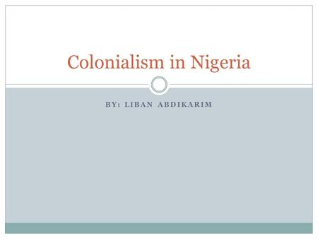 BY: LIBAN ABDIKARIM Colonialism in Nigeria. Tribes of Nigeria Nigeria is consisted of three major tribes  Yoruba  Hausa  Igbo These tribes are distinctly.