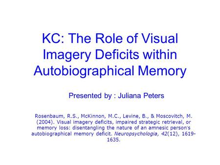 KC: The Role of Visual Imagery Deficits within Autobiographical Memory Rosenbaum, R.S., McKinnon, M.C., Levine, B., & Moscovitch, M. (2004). Visual imagery.