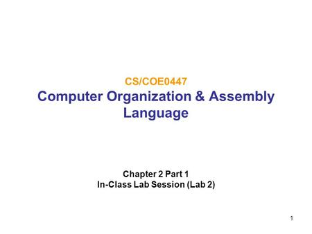 1 CS/COE0447 Computer Organization & Assembly Language Chapter 2 Part 1 In-Class Lab Session (Lab 2)