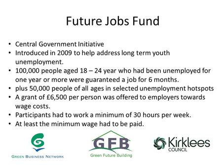 Future Jobs Fund Central Government Initiative Introduced in 2009 to help address long term youth unemployment. 100,000 people aged 18 – 24 year who had.