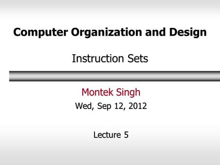Computer Organization and Design Instruction Sets Montek Singh Wed, Sep 12, 2012 Lecture 5.