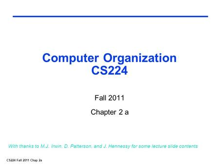CS224 Fall 2011 Chap 2a Computer Organization CS224 Fall 2011 Chapter 2 a With thanks to M.J. Irwin, D. Patterson, and J. Hennessy for some lecture slide.