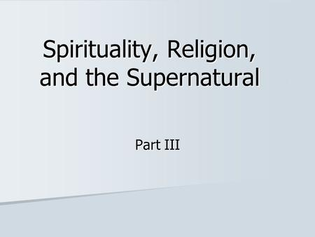 Spirituality, Religion, and the Supernatural Part III.