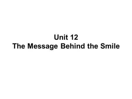 Unit 12 The Message Behind the Smile. What is a smile? A smile is a facial expression formed by flexing the muscles near both ends of the mouth. The smile.