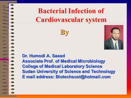 Bacterial Infection of Cardiovascular system By Dr. Humodi A. Saeed Associate Prof. of Medical Microbiology College of Medical Laboratory Science Sudan.