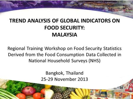TREND ANALYSIS OF GLOBAL INDICATORS ON FOOD SECURITY: MALAYSIA Regional Training Workshop on Food Security Statistics Derived from the Food Consumption.