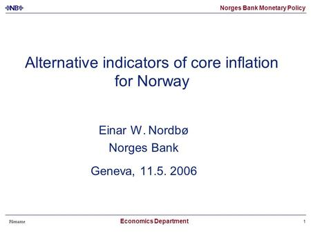 Norges Bank Monetary Policy Filename Economics Department 1 Alternative indicators of core inflation for Norway Einar W. Nordbø Norges Bank Geneva, 11.5.