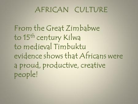 AFRICAN CULTURE From the Great Zimbabwe to 15 th century Kilwa to medieval Timbuktu evidence shows that Africans were a proud, productive, creative people!