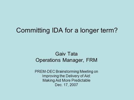 Committing IDA for a longer term? Gaiv Tata Operations Manager, FRM PREM-DEC Brainstorming Meeting on Improving the Delivery of Aid: Making Aid More Predictable.