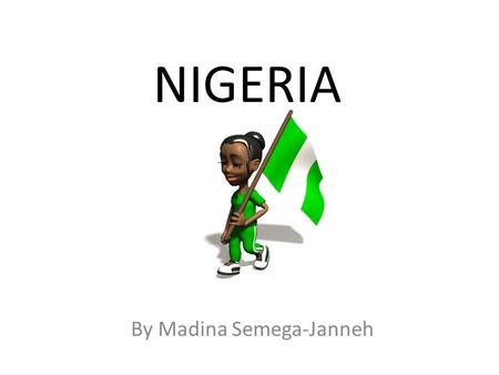 NIGERIA By Madina Semega-Janneh. Facts Nigeria has one of the fastest growing populations in the world! 1950 - Population was 32.9 million people 2008.
