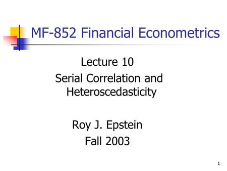 1 MF-852 Financial Econometrics Lecture 10 Serial Correlation and Heteroscedasticity Roy J. Epstein Fall 2003.