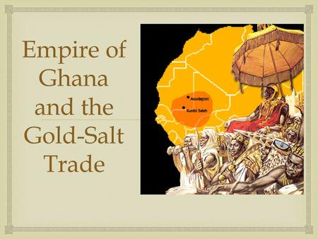  Empire of Ghana and the Gold-Salt Trade.   Ghana emerged as a Kingdom by the 700s.  Ghana grew rich through the newly formed trade across the Sahara.