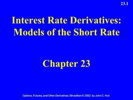 Options, Futures, and Other Derivatives, 5th edition © 2002 by John C. Hull 23.1 Interest Rate Derivatives: Models of the Short Rate Chapter 23.