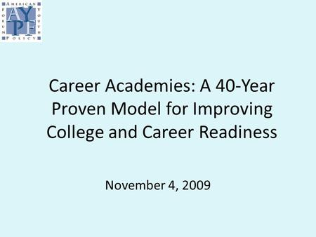 Career Academies: A 40-Year Proven Model for Improving College and Career Readiness November 4, 2009.